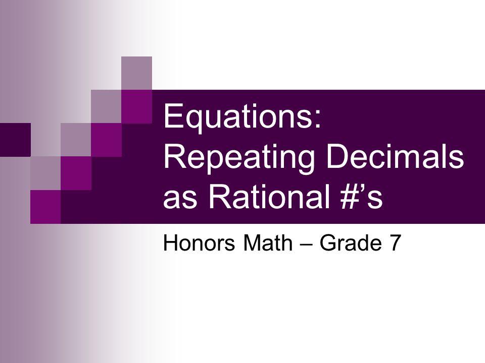Equations: Repeating Decimals as Rational #s Honors Math – Grade 7