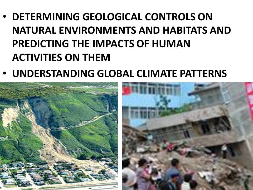 DETERMINING GEOLOGICAL CONTROLS ON NATURAL ENVIRONMENTS AND HABITATS AND PREDICTING THE IMPACTS OF HUMAN ACTIVITIES ON THEM UNDERSTANDING GLOBAL CLIMATE PATTERNS