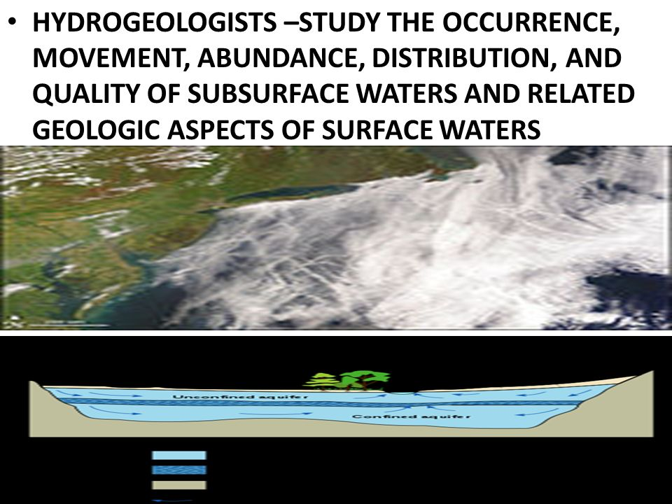 HYDROGEOLOGISTS –STUDY THE OCCURRENCE, MOVEMENT, ABUNDANCE, DISTRIBUTION, AND QUALITY OF SUBSURFACE WATERS AND RELATED GEOLOGIC ASPECTS OF SURFACE WATERS