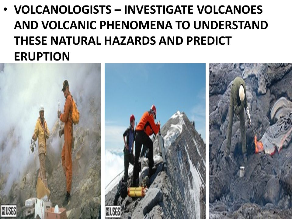 VOLCANOLOGISTS – INVESTIGATE VOLCANOES AND VOLCANIC PHENOMENA TO UNDERSTAND THESE NATURAL HAZARDS AND PREDICT ERUPTION