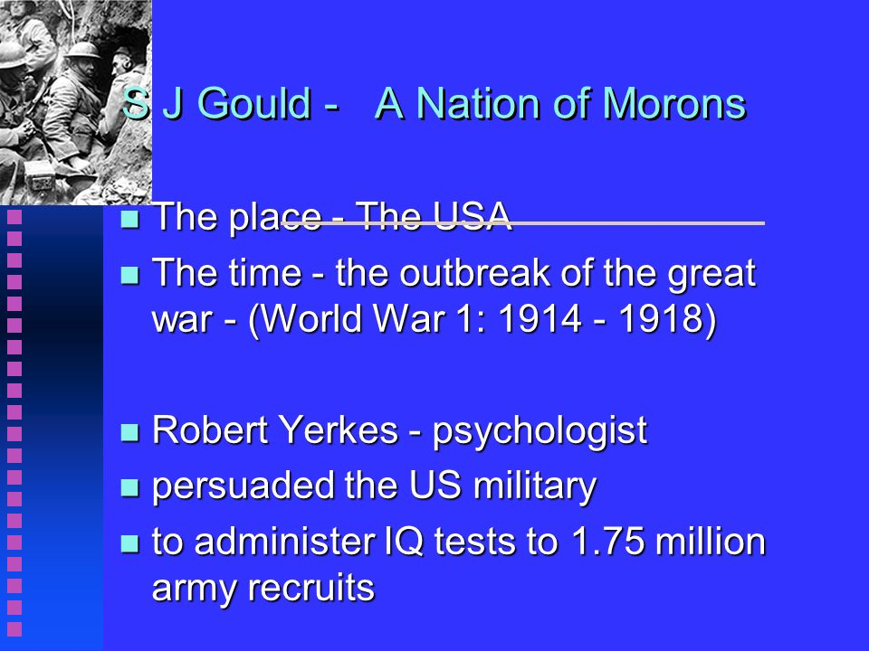S J Gould - A Nation of Morons n The place - The USA n The time - the outbreak of the great war - (World War 1: 1914 - 1918) n Robert Yerkes - psychologist n persuaded the US military n to administer IQ tests to 1.75 million army recruits