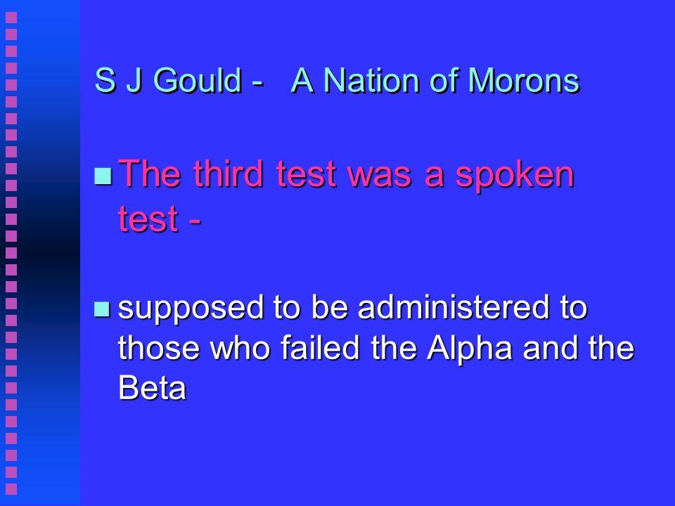 S J Gould - A Nation of Morons n The third test was a spoken test - n supposed to be administered to those who failed the Alpha and the Beta