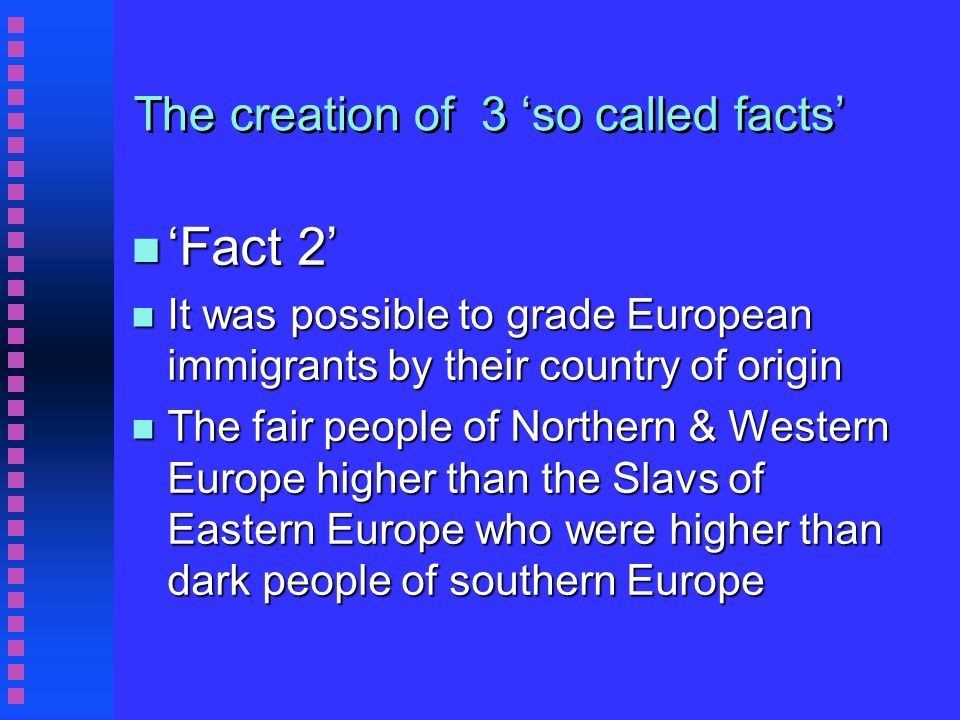 The creation of 3 so called facts n Fact 2 n It was possible to grade European immigrants by their country of origin n The fair people of Northern & Western Europe higher than the Slavs of Eastern Europe who were higher than dark people of southern Europe