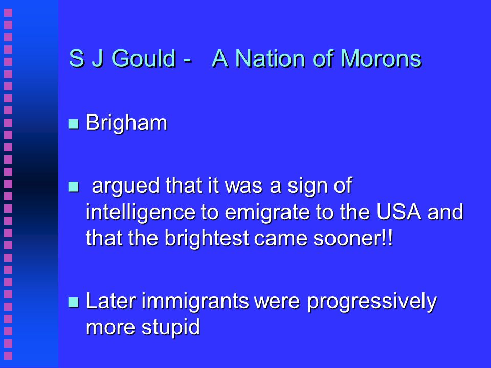 S J Gould - A Nation of Morons n Brigham n argued that it was a sign of intelligence to emigrate to the USA and that the brightest came sooner!.