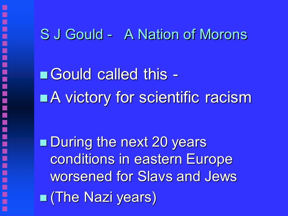 S J Gould - A Nation of Morons n Gould called this - n A victory for scientific racism n During the next 20 years conditions in eastern Europe worsened for Slavs and Jews n (The Nazi years)