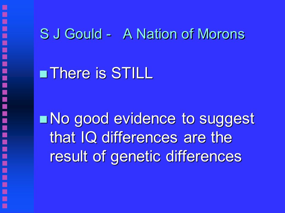 S J Gould - A Nation of Morons n There is STILL n No good evidence to suggest that IQ differences are the result of genetic differences