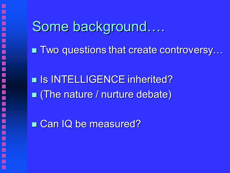 Some background…. n Two questions that create controversy… n Is INTELLIGENCE inherited.