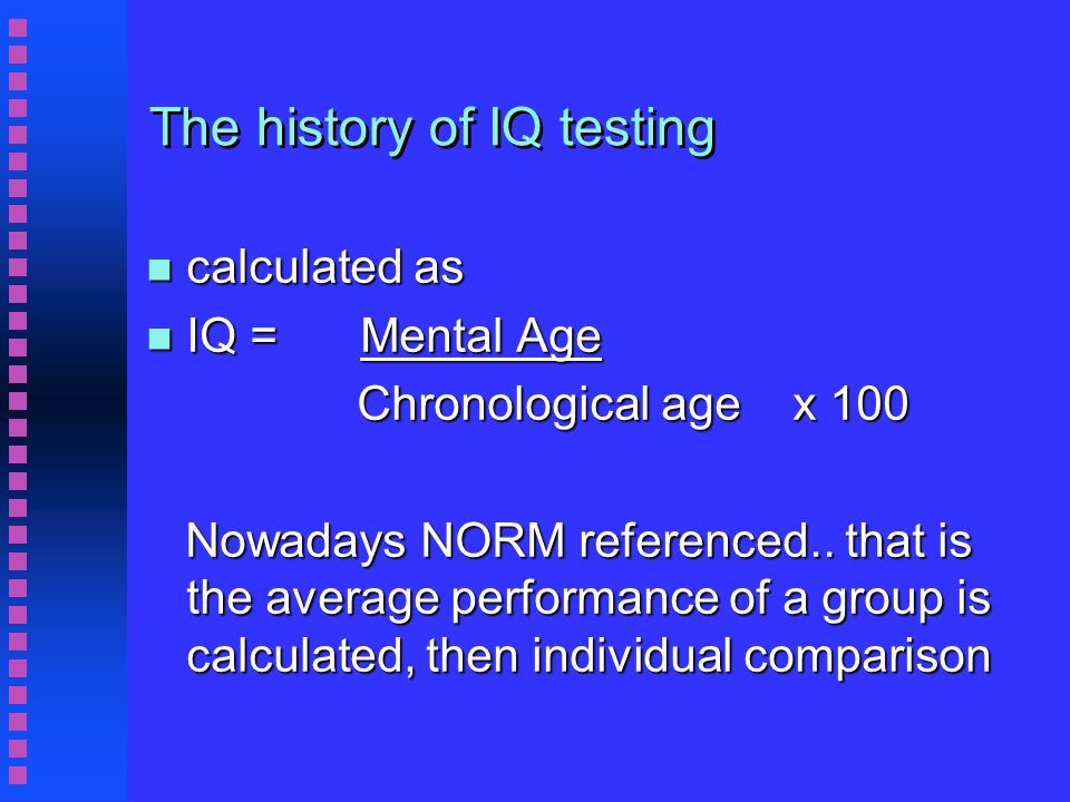 The history of IQ testing n calculated as n IQ = Mental Age Chronological age x 100 Chronological age x 100 Nowadays NORM referenced..
