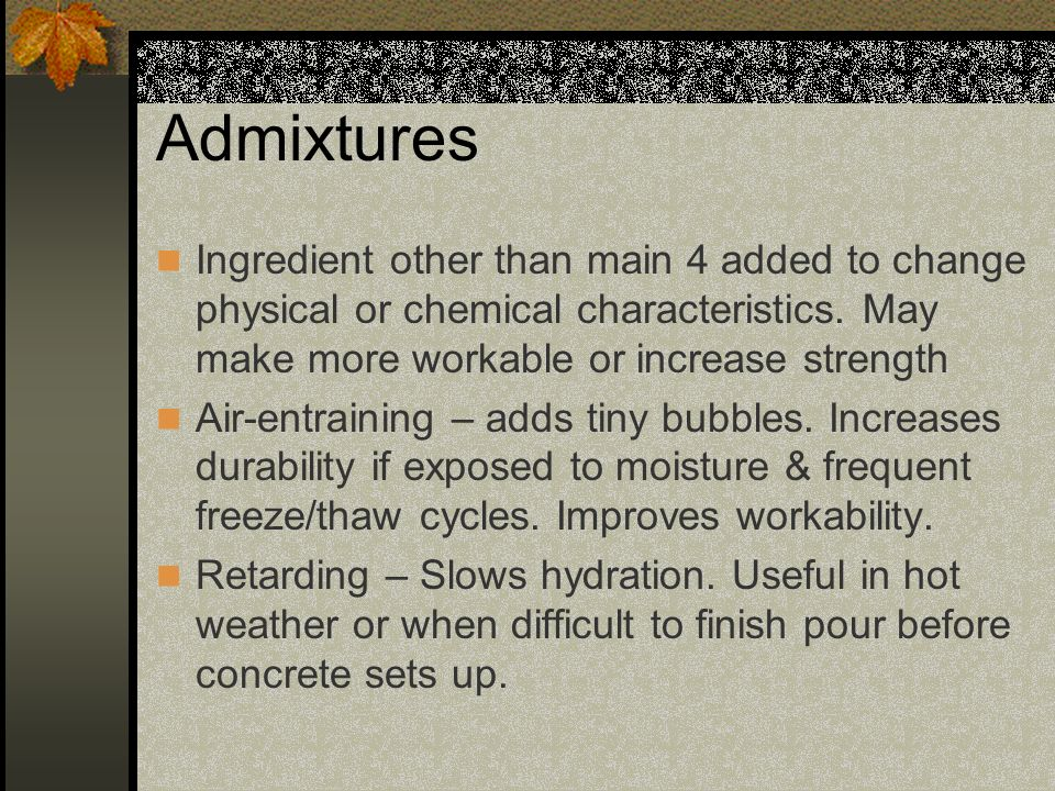 Admixtures Ingredient other than main 4 added to change physical or chemical characteristics. May make more workable or increase strength Air-entraini