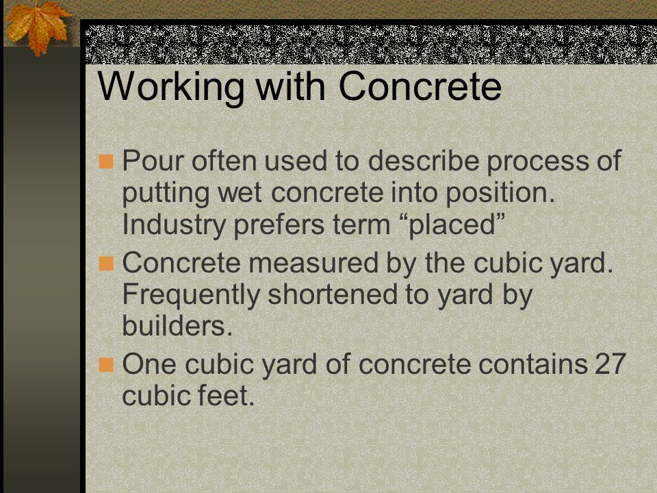 Working with Concrete Pour often used to describe process of putting wet concrete into position. Industry prefers term placed Concrete measured by the