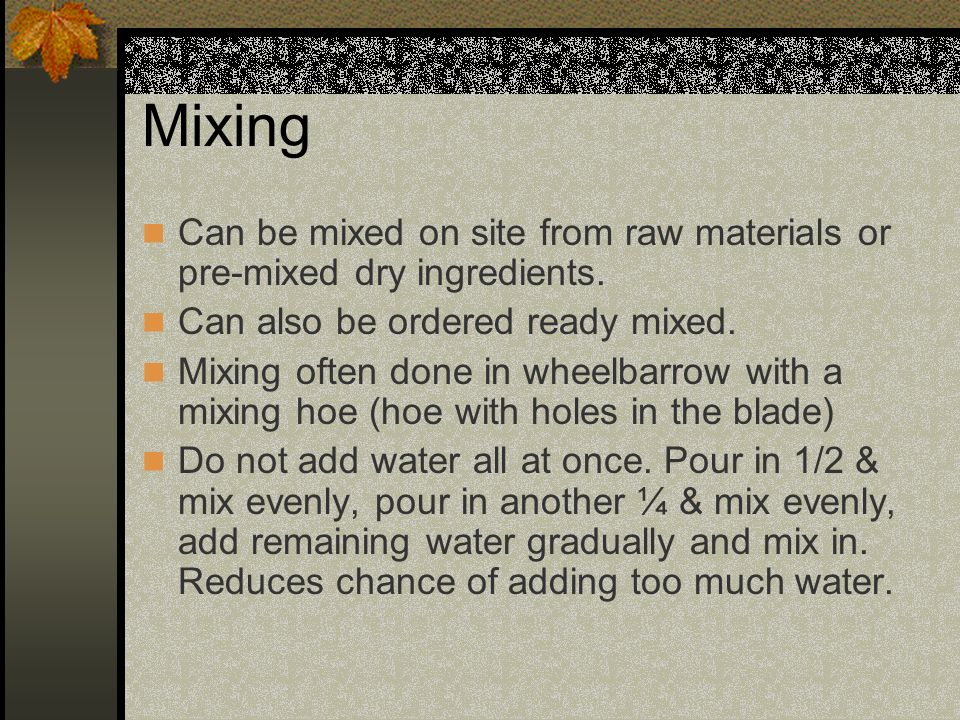 Mixing Can be mixed on site from raw materials or pre-mixed dry ingredients. Can also be ordered ready mixed. Mixing often done in wheelbarrow with a