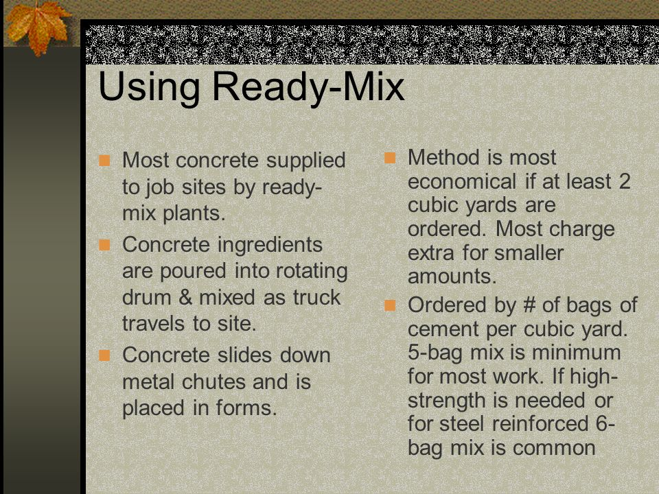 Using Ready-Mix Most concrete supplied to job sites by ready- mix plants. Concrete ingredients are poured into rotating drum & mixed as truck travels