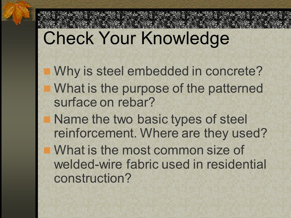 Check Your Knowledge Why is steel embedded in concrete? What is the purpose of the patterned surface on rebar? Name the two basic types of steel reinf