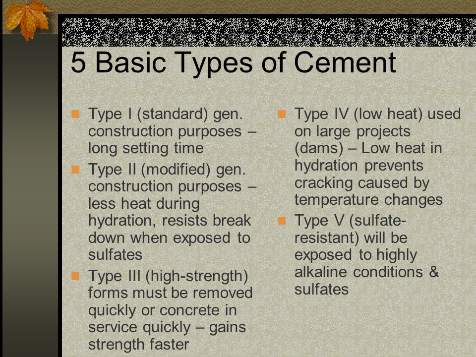 5 Basic Types of Cement Type I (standard) gen. construction purposes – long setting time Type II (modified) gen. construction purposes – less heat dur