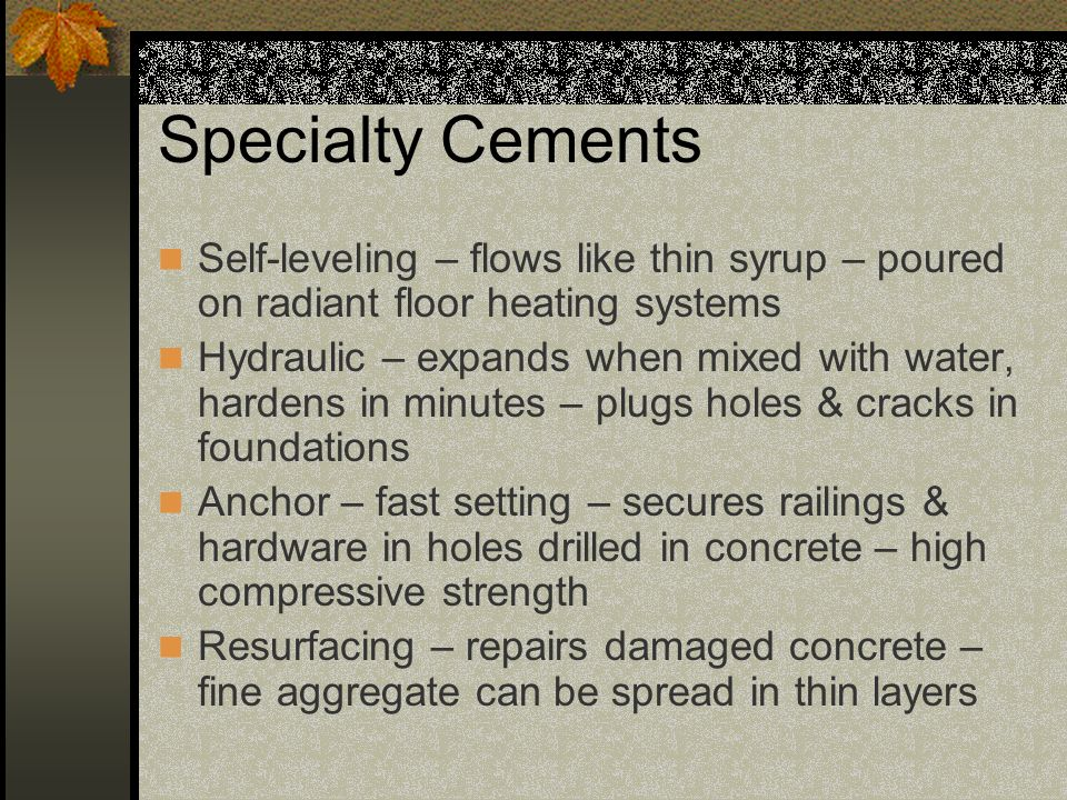 Specialty Cements Self-leveling – flows like thin syrup – poured on radiant floor heating systems Hydraulic – expands when mixed with water, hardens i