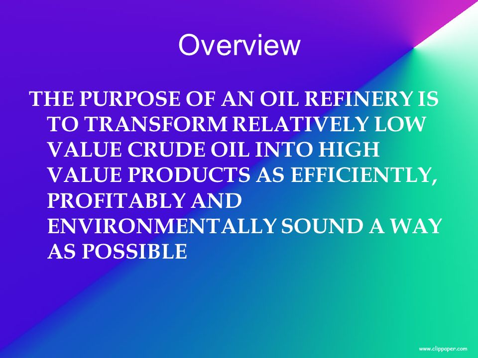 Overview THE PURPOSE OF AN OIL REFINERY IS TO TRANSFORM RELATIVELY LOW VALUE CRUDE OIL INTO HIGH VALUE PRODUCTS AS EFFICIENTLY, PROFITABLY AND ENVIRON
