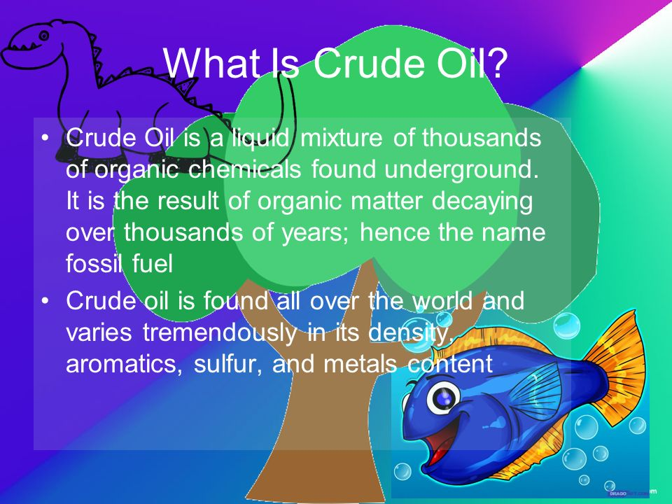 What Is Crude Oil? Crude Oil is a liquid mixture of thousands of organic chemicals found underground. It is the result of organic matter decaying over