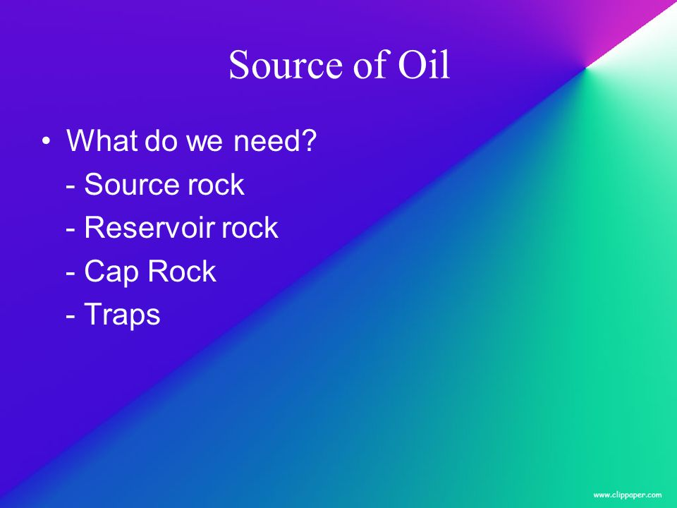Source of Oil What do we need? - Source rock - Reservoir rock - Cap Rock - Traps
