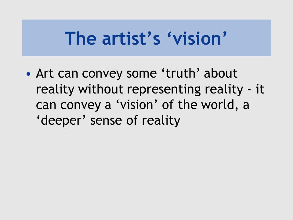 The artists vision Art can convey some truth about reality without representing reality - it can convey a vision of the world, a deeper sense of reali