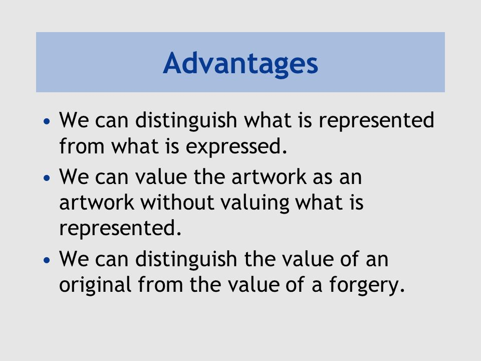 Advantages We can distinguish what is represented from what is expressed. We can value the artwork as an artwork without valuing what is represented.