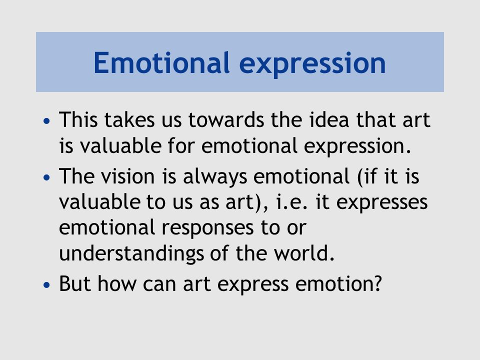 Emotional expression This takes us towards the idea that art is valuable for emotional expression. The vision is always emotional (if it is valuable t