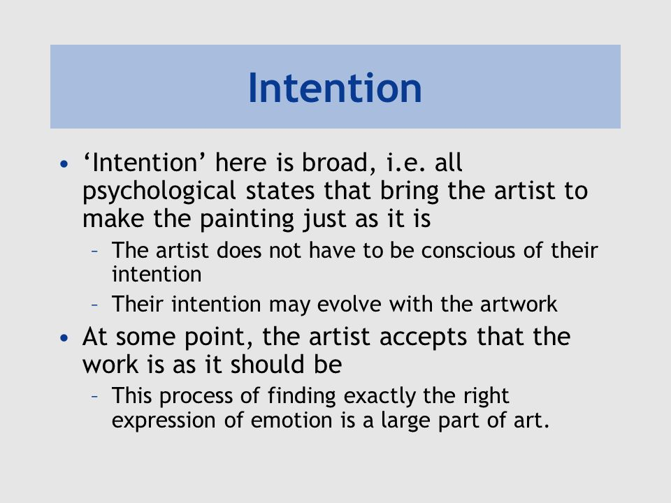 Intention Intention here is broad, i.e. all psychological states that bring the artist to make the painting just as it is –The artist does not have to