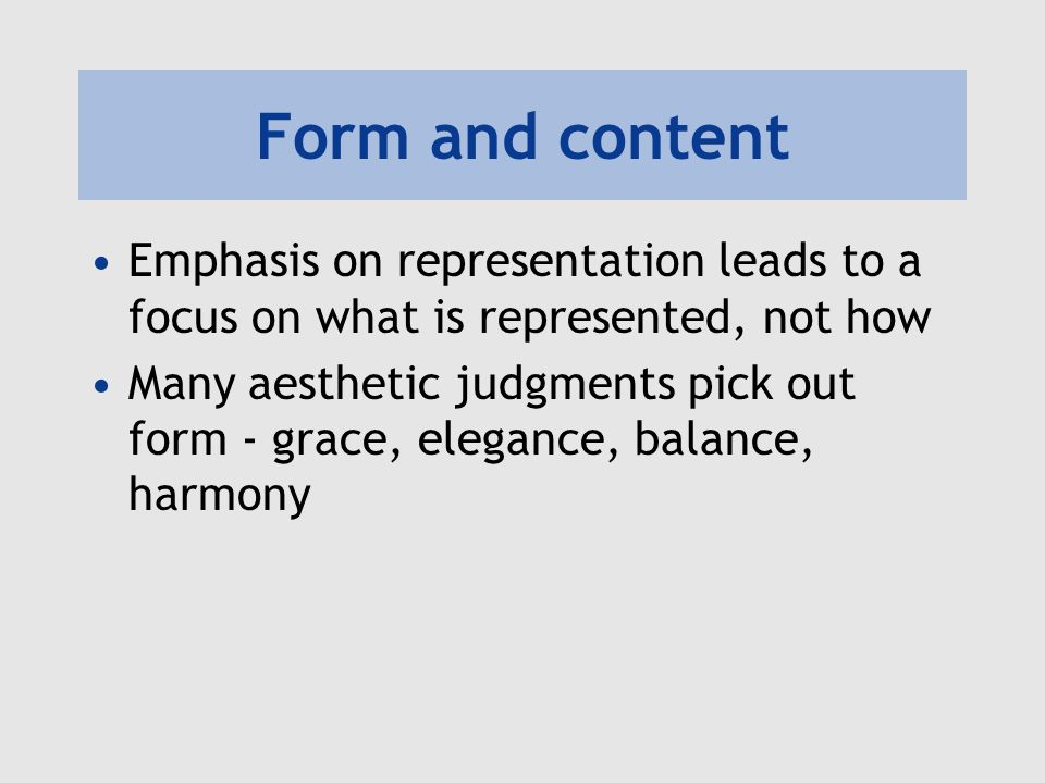 Form and content Emphasis on representation leads to a focus on what is represented, not how Many aesthetic judgments pick out form - grace, elegance,