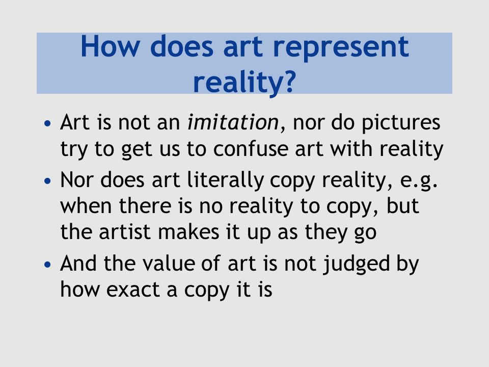 How does art represent reality? Art is not an imitation, nor do pictures try to get us to confuse art with reality Nor does art literally copy reality