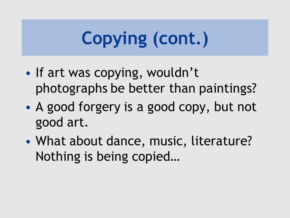 Copying (cont.) If art was copying, wouldnt photographs be better than paintings? A good forgery is a good copy, but not good art. What about dance, m