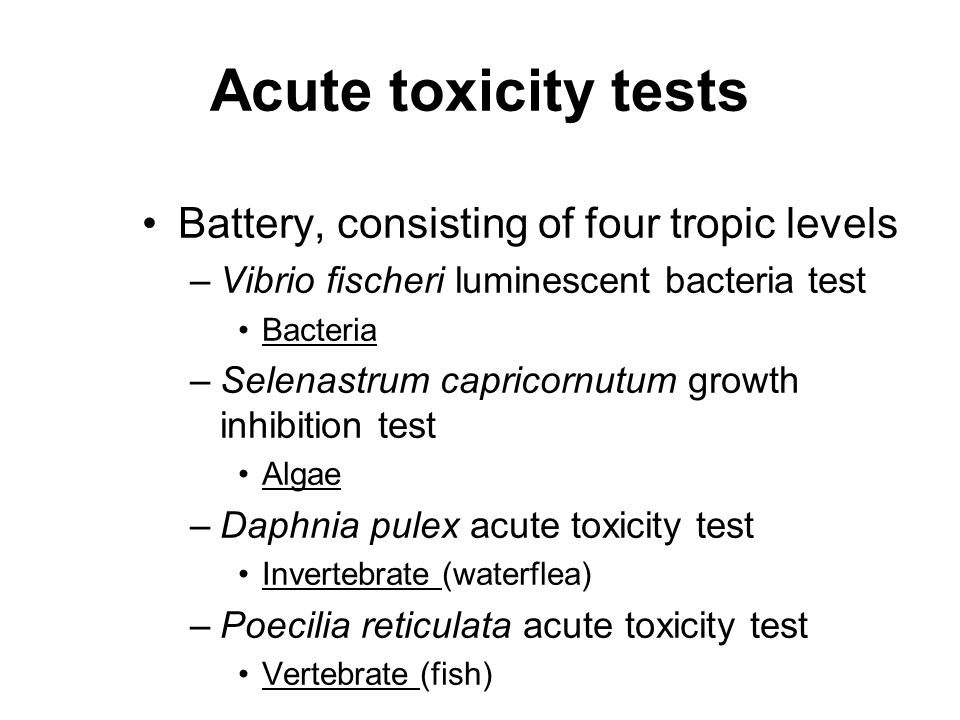 Acute toxicity tests Battery, consisting of four tropic levels –Vibrio fischeri luminescent bacteria test Bacteria –Selenastrum capricornutum growth i