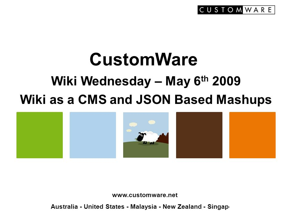 www.customware.net Australia - United States - Malaysia - New Zealand - Singapore CustomWare Wiki Wednesday – May 6 th 2009 Wiki as a CMS and JSON Bas