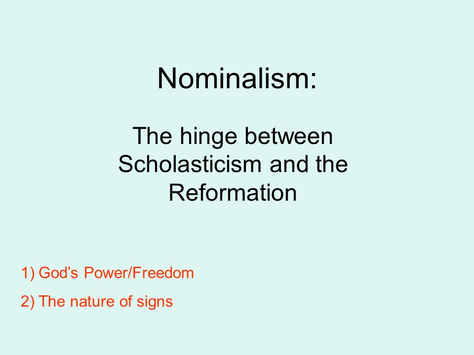 Nominalism: The hinge between Scholasticism and the Reformation 1)Gods Power/Freedom 2)The nature of signs
