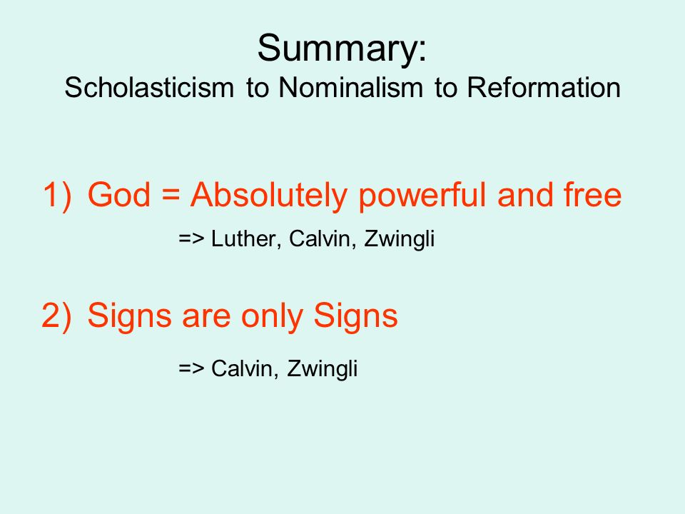 Summary: Scholasticism to Nominalism to Reformation 1)God = Absolutely powerful and free => Luther, Calvin, Zwingli 2)Signs are only Signs => Calvin, Zwingli