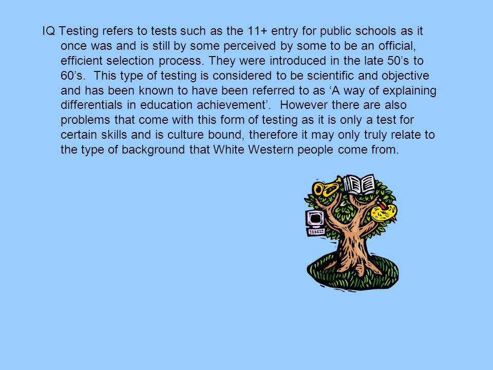 IQ Testing refers to tests such as the 11+ entry for public schools as it once was and is still by some perceived by some to be an official, efficient
