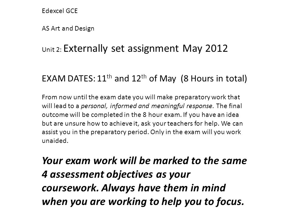 Edexcel GCE AS Art and Design Unit 2: Externally set assignment May 2012 EXAM DATES: 11 th and 12 th of May (8 Hours in total) From now until the exam date you will make preparatory work that will lead to a personal, informed and meaningful response.