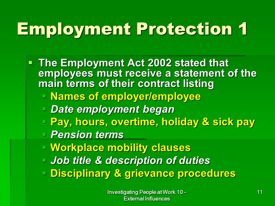 Investigating People at Work 10 - External Influences 11 Employment Protection 1 The Employment Act 2002 stated that employees must receive a statement of the main terms of their contract listing The Employment Act 2002 stated that employees must receive a statement of the main terms of their contract listing Names of employer/employee Names of employer/employee Date employment began Date employment began Pay, hours, overtime, holiday & sick pay Pay, hours, overtime, holiday & sick pay Pension terms Pension terms Workplace mobility clauses Workplace mobility clauses Job title & description of duties Job title & description of duties Disciplinary & grievance procedures Disciplinary & grievance procedures