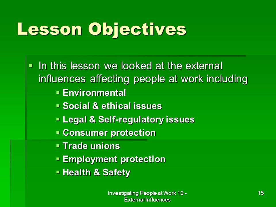 Investigating People at Work 10 - External Influences 15 Lesson Objectives In this lesson we looked at the external influences affecting people at wor