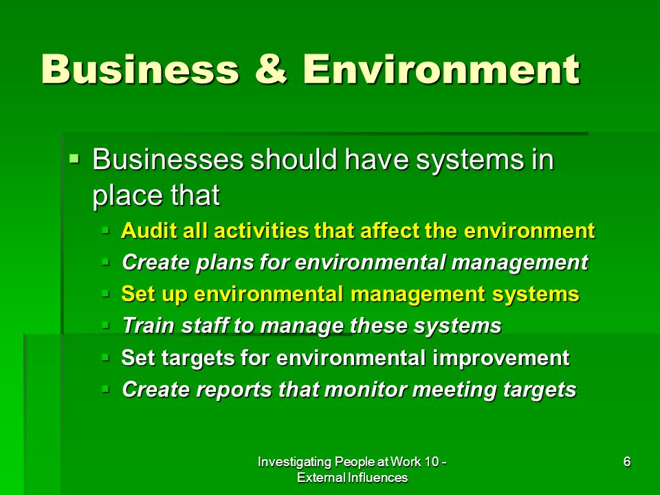 Investigating People at Work 10 - External Influences 6 Business & Environment Businesses should have systems in place that Businesses should have systems in place that Audit all activities that affect the environment Audit all activities that affect the environment Create plans for environmental management Create plans for environmental management Set up environmental management systems Set up environmental management systems Train staff to manage these systems Train staff to manage these systems Set targets for environmental improvement Set targets for environmental improvement Create reports that monitor meeting targets Create reports that monitor meeting targets