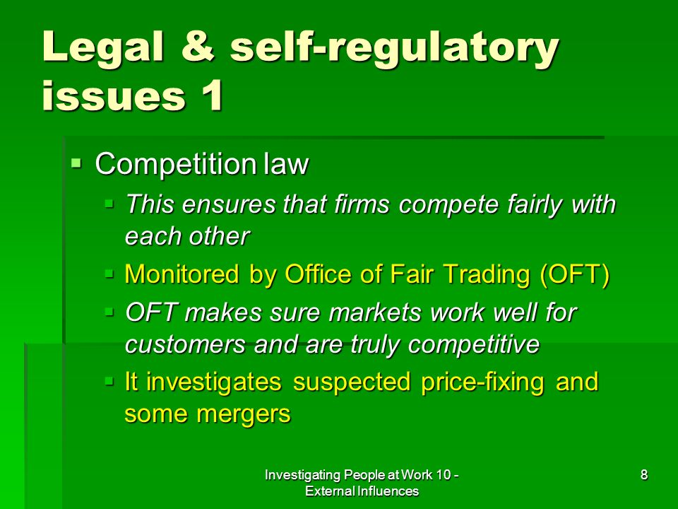 Investigating People at Work 10 - External Influences 8 Legal & self-regulatory issues 1 Competition law Competition law This ensures that firms compe