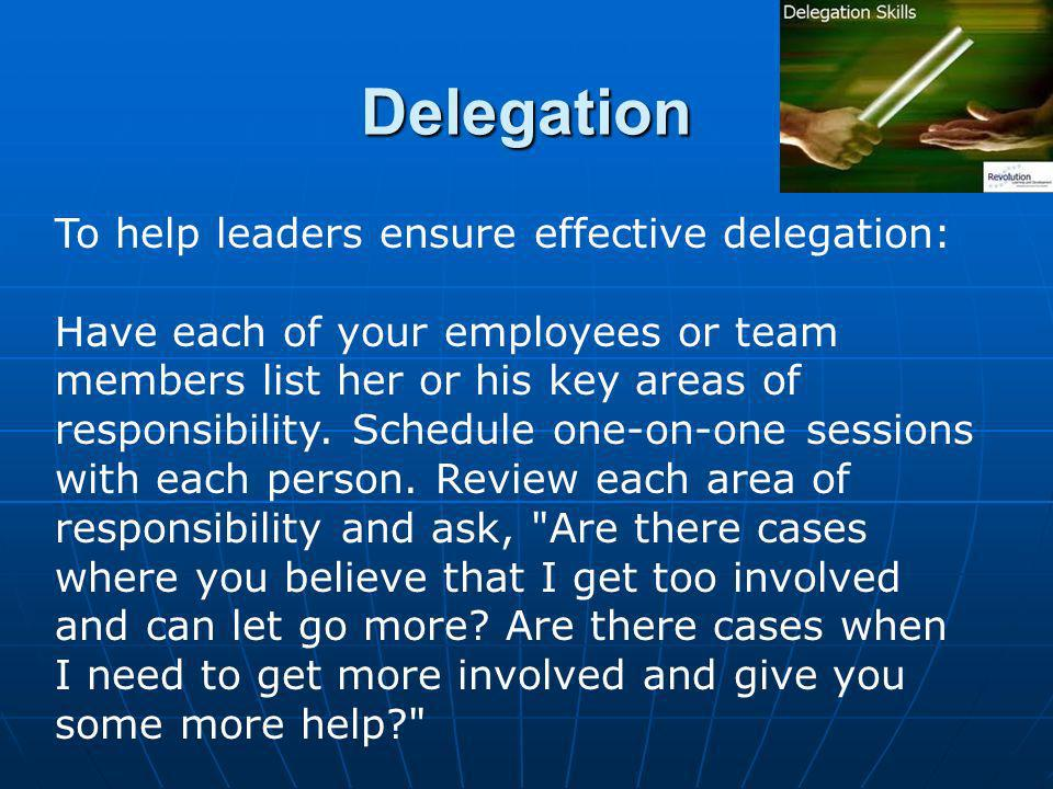 Delegation To help leaders ensure effective delegation: Have each of your employees or team members list her or his key areas of responsibility.