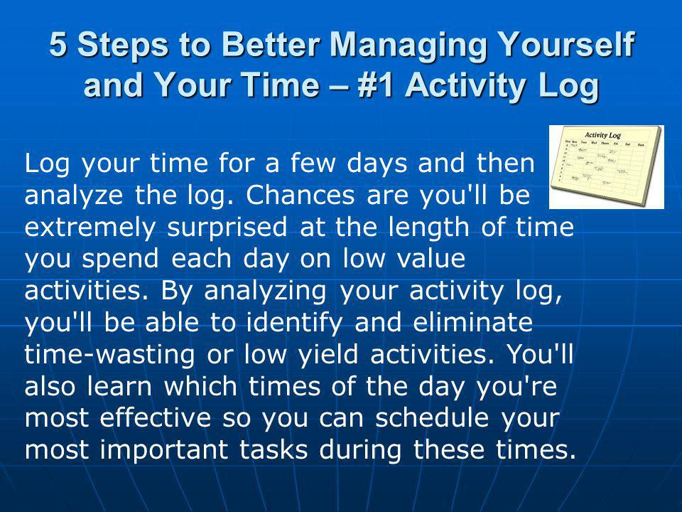 5 Steps to Better Managing Yourself and Your Time – #1 Activity Log Log your time for a few days and then analyze the log.