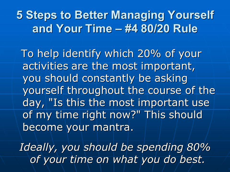 5 Steps to Better Managing Yourself and Your Time – #4 80/20 Rule To help identify which 20% of your activities are the most important, you should constantly be asking yourself throughout the course of the day, Is this the most important use of my time right now This should become your mantra.
