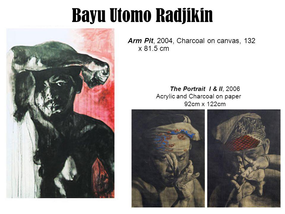 25 Bayu Utomo Radjikin Arm Pit, 2004, Charcoal on canvas, 132 x 81.5 cm The Portrait I & II, 2006 Acrylic and Charcoal on paper 92cm x 122cm