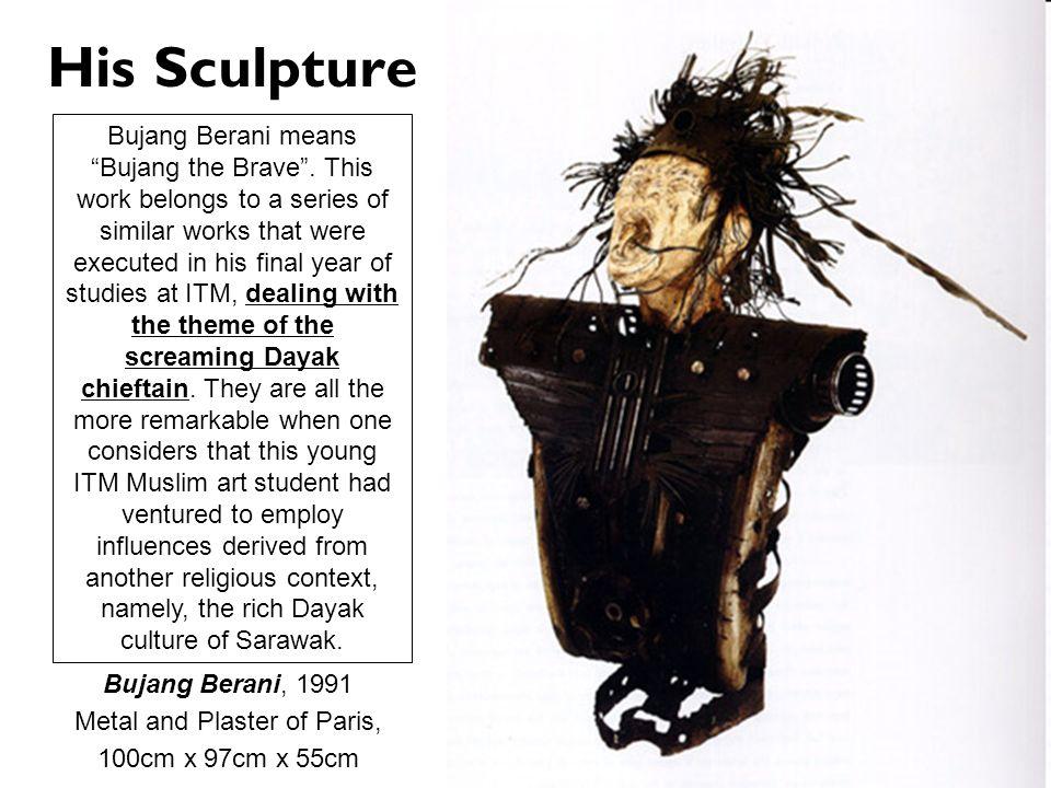 His Sculpture Bujang Berani, 1991 Metal and Plaster of Paris, 100cm x 97cm x 55cm Bujang Berani means Bujang the Brave. This work belongs to a series