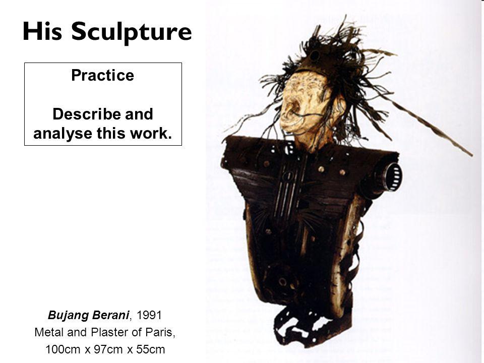 His Sculpture Bujang Berani, 1991 Metal and Plaster of Paris, 100cm x 97cm x 55cm Practice Describe and analyse this work.