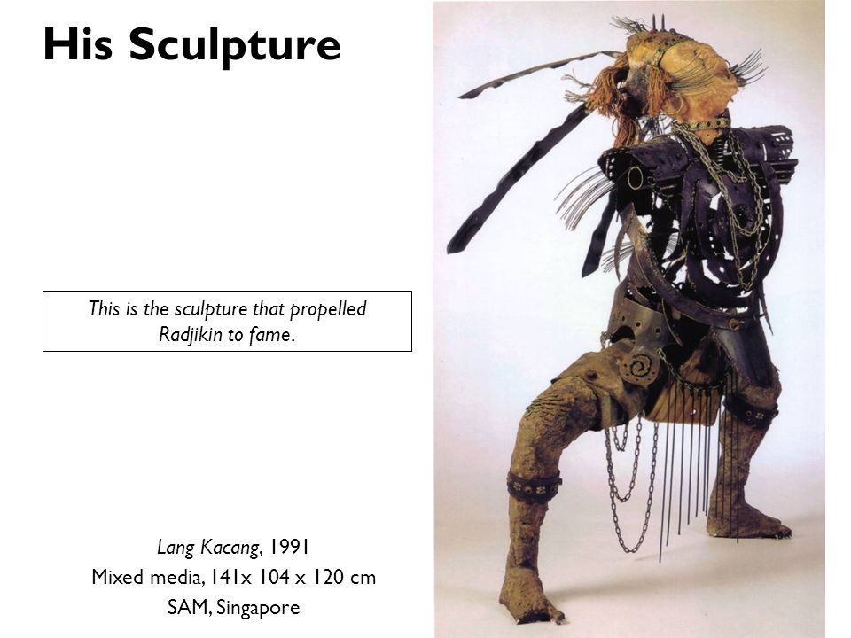 His Sculpture Lang Kacang, 1991 Mixed media, 141x 104 x 120 cm SAM, Singapore This is the sculpture that propelled Radjikin to fame.
