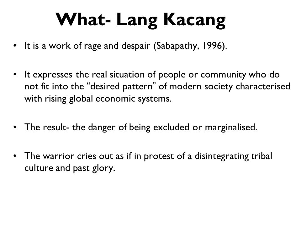 What- Lang Kacang It is a work of rage and despair (Sabapathy, 1996). It expresses the real situation of people or community who do not fit into the d