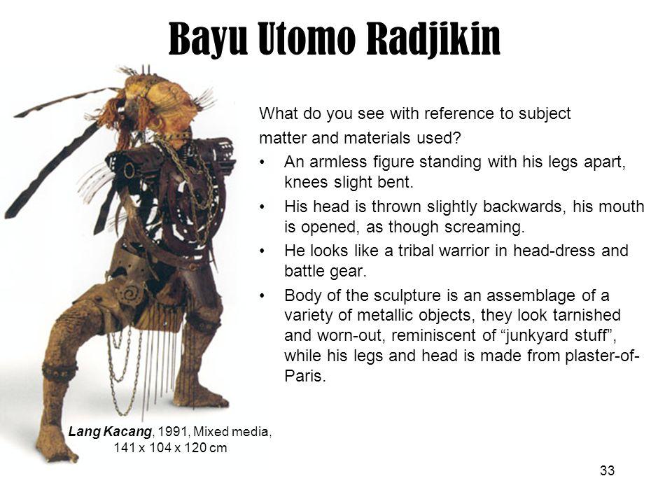 33 Bayu Utomo Radjikin Lang Kacang, 1991, Mixed media, 141 x 104 x 120 cm What do you see with reference to subject matter and materials used? An arml