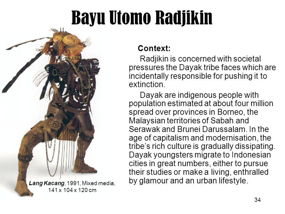 34 Bayu Utomo Radjikin Lang Kacang, 1991, Mixed media, 141 x 104 x 120 cm Context: Radjikin is concerned with societal pressures the Dayak tribe faces