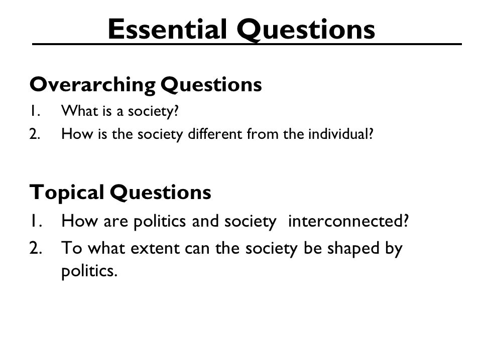 Essential Questions Overarching Questions 1.What is a society? 2.How is the society different from the individual? Topical Questions 1.How are politic